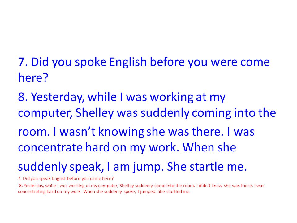 7. Did you spoke English before you were come here? 8. Yesterday, while I was working at my computer, Shelley was suddenly coming into the room. I was
