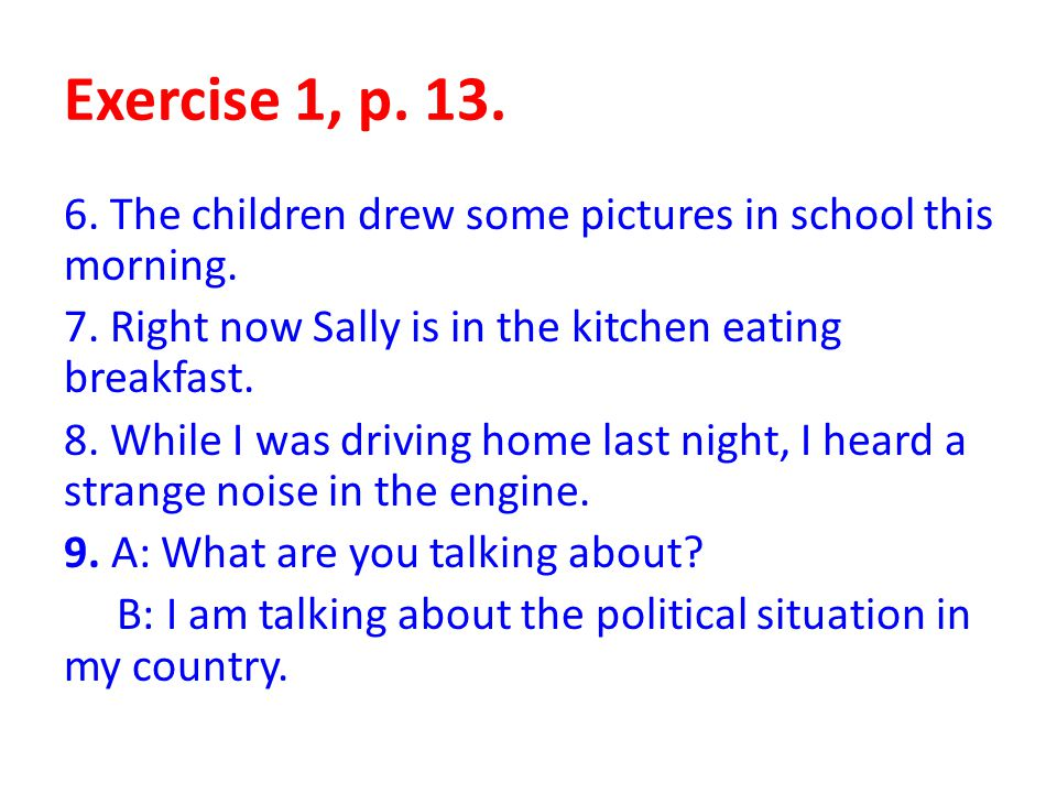 Exercise 1, p. 13. 6. The children drew some pictures in school this morning. 7. Right now Sally is in the kitchen eating breakfast. 8. While I was dr