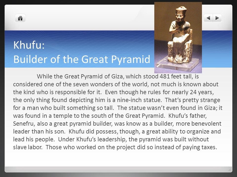 Khufu: Builder of the Great Pyramid While the Great Pyramid of Giza, which stood 481 feet tall, is considered one of the seven wonders of the world, not much is known about the kind who is responsible for it.