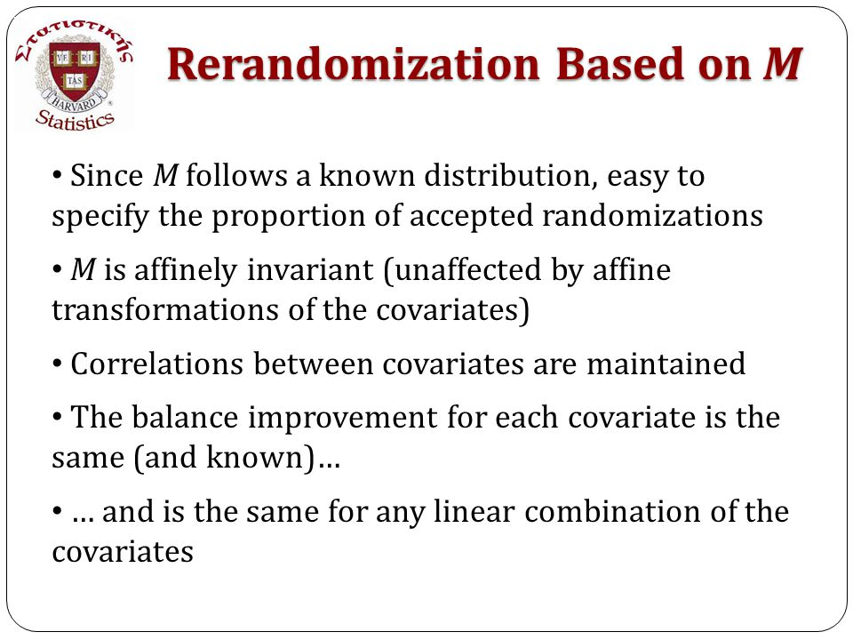 Since M follows a known distribution, easy to specify the proportion of accepted randomizations M is affinely invariant (unaffected by affine transformations of the covariates) Correlations between covariates are maintained The balance improvement for each covariate is the same (and known)… … and is the same for any linear combination of the covariates Rerandomization Based on M