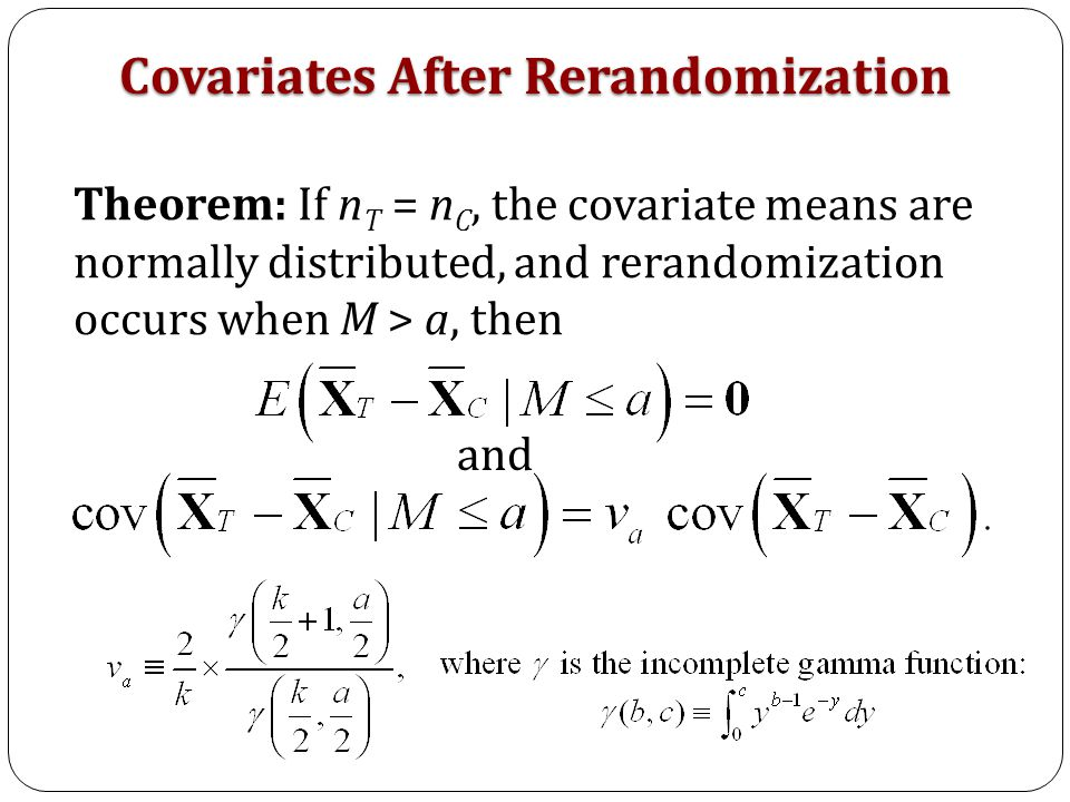 Theorem: If n T = n C, the covariate means are normally distributed, and rerandomization occurs when M > a, then and Covariates After Rerandomization