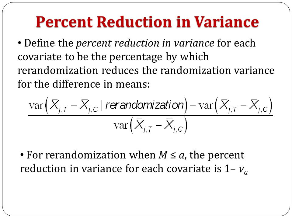 Define the percent reduction in variance for each covariate to be the percentage by which rerandomization reduces the randomization variance for the difference in means: Percent Reduction in Variance For rerandomization when M ≤ a, the percent reduction in variance for each covariate is 1– v a