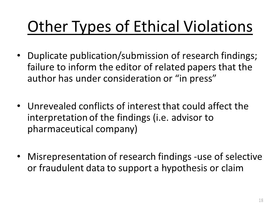 Other Types of Ethical Violations Duplicate publication/submission of research findings; failure to inform the editor of related papers that the author has under consideration or in press Unrevealed conflicts of interest that could affect the interpretation of the findings (i.e.
