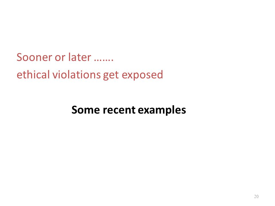 Sooner or later ……. ethical violations get exposed Some recent examples 20