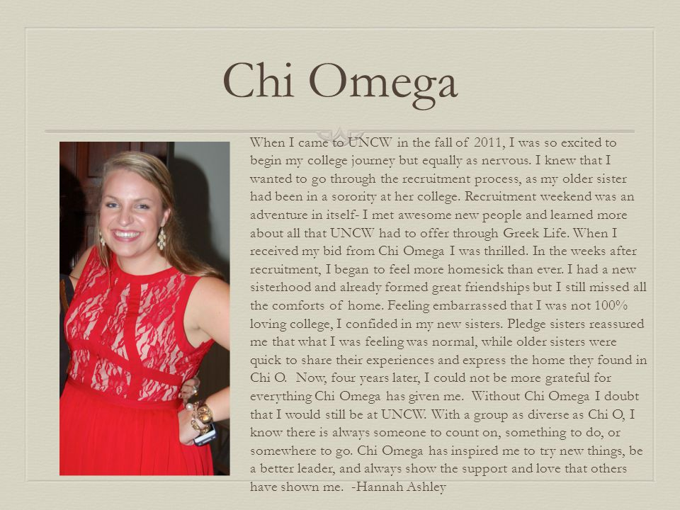 Chi Omega When I came to UNCW in the fall of 2011, I was so excited to begin my college journey but equally as nervous. I knew that I wanted to go thr