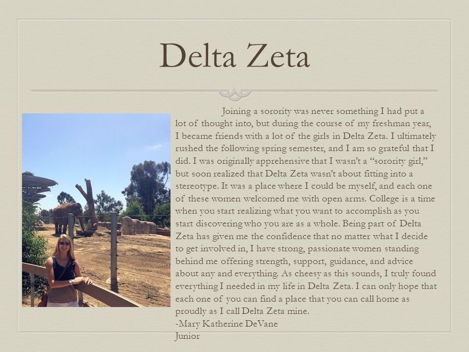 Delta Zeta Joining a sorority was never something I had put a lot of thought into, but during the course of my freshman year, I became friends with a