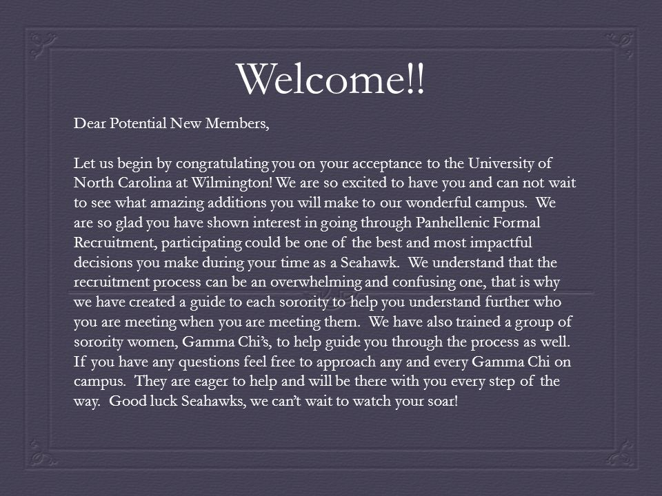 Welcome!! Dear Potential New Members, Let us begin by congratulating you on your acceptance to the University of North Carolina at Wilmington! We are