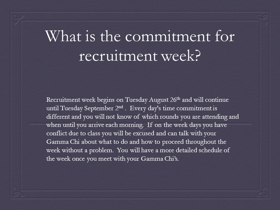 What is the commitment for recruitment week? Recruitment week begins on Tuesday August 26 th and will continue until Tuesday September 2 nd. Every day