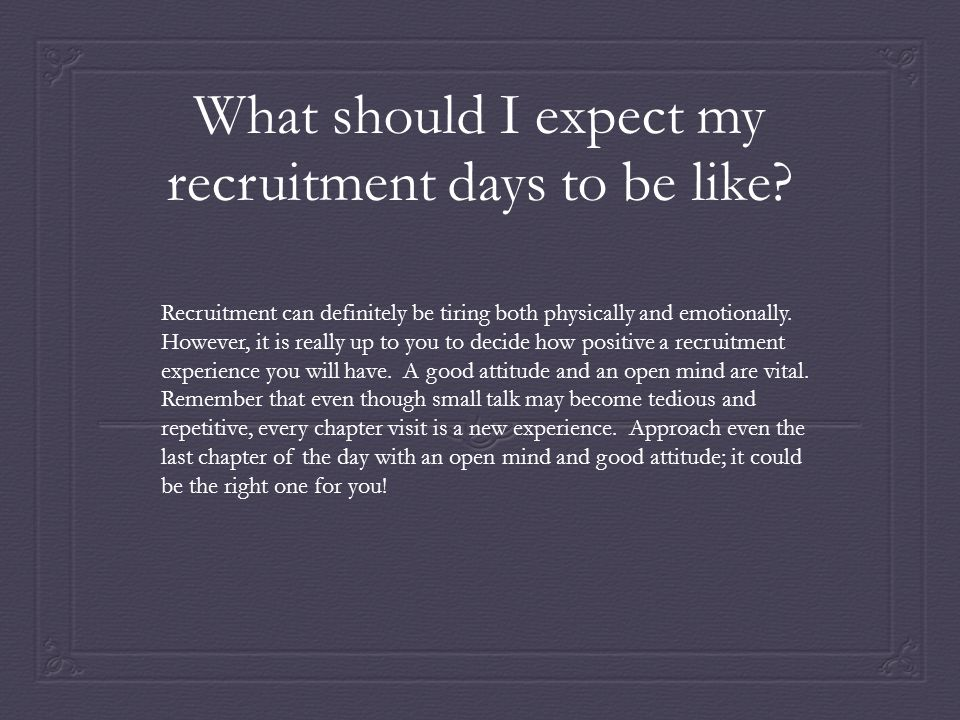 What should I expect my recruitment days to be like? Recruitment can definitely be tiring both physically and emotionally. However, it is really up to