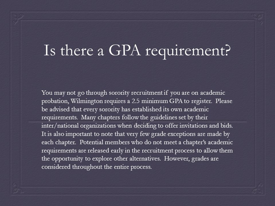 Is there a GPA requirement? You may not go through sorority recruitment if you are on academic probation, Wilmington requires a 2.5 minimum GPA to reg