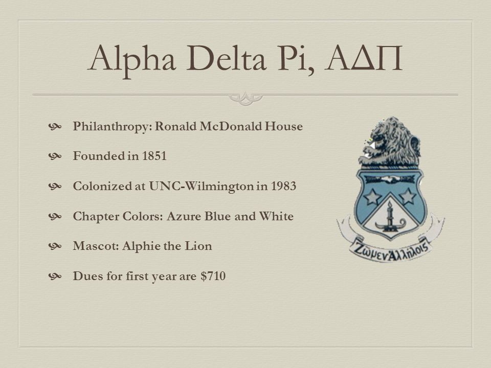 Alpha Delta Pi, ΑΔΠ  Philanthropy: Ronald McDonald House  Founded in 1851  Colonized at UNC-Wilmington in 1983  Chapter Colors: Azure Blue and Whi