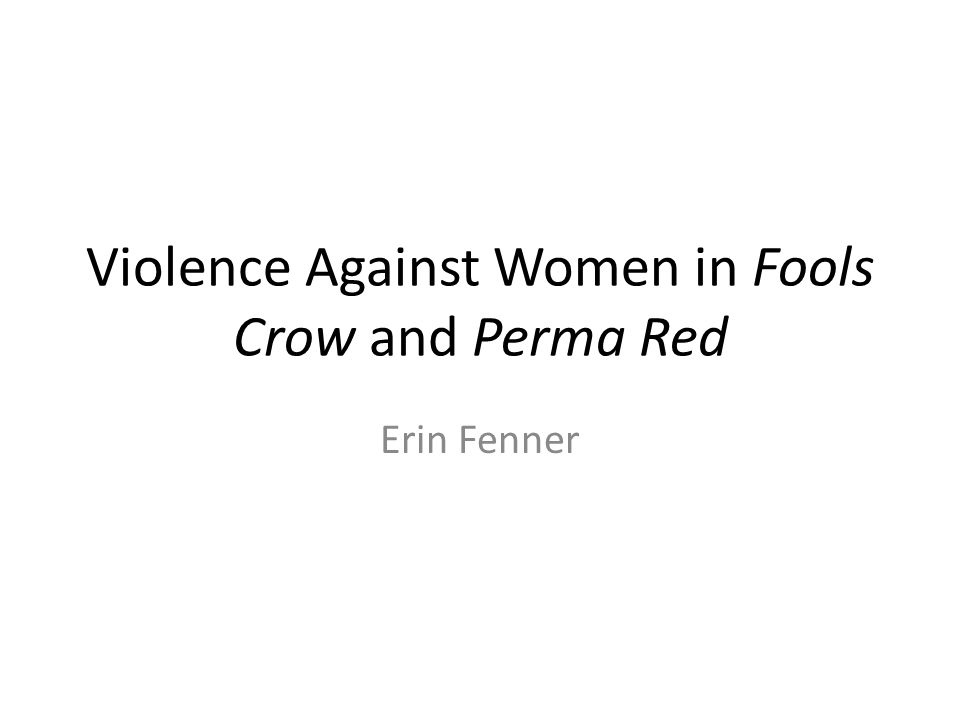 Violence Against Women in Fools Crow and Perma Red Erin Fenner