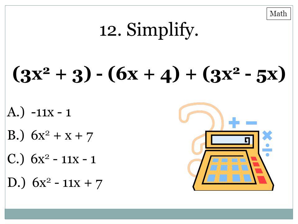 12. Simplify. (3x 2 + 3) - (6x + 4) + (3x 2 - 5x) A.) -11x - 1 B.) 6x 2 + x + 7 C.) 6x 2 - 11x - 1 D.) 6x 2 - 11x + 7 Math