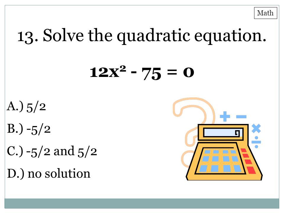 13. Solve the quadratic equation. 12x 2 - 75 = 0 A.) 5/2 B.) -5/2 C.) -5/2 and 5/2 D.) no solution Math