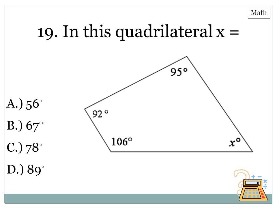 19. In this quadrilateral x = A.) 56 ◦ B.) 67 ◦◦ C.) 78 ◦ D.) 89 ◦ Math