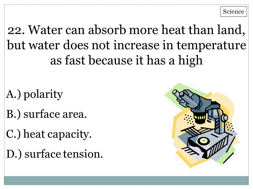 22. Water can absorb more heat than land, but water does not increase in temperature as fast because it has a high A.) polarity B.) surface area. C.)
