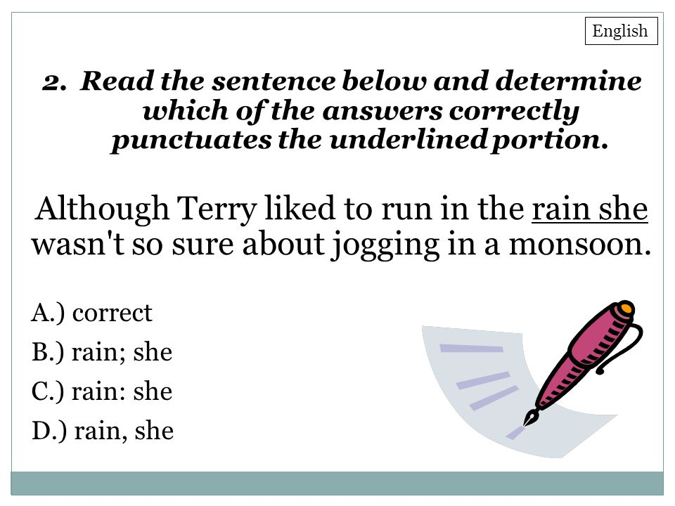2.Read the sentence below and determine which of the answers correctly punctuates the underlined portion. Although Terry liked to run in the rain she