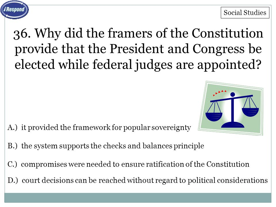 36. Why did the framers of the Constitution provide that the President and Congress be elected while federal judges are appointed? A.) it provided the