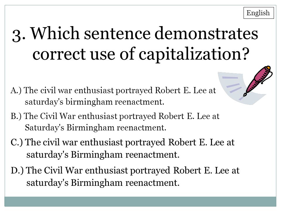 3. Which sentence demonstrates correct use of capitalization? A.) The civil war enthusiast portrayed Robert E. Lee at saturday's birmingham reenactmen