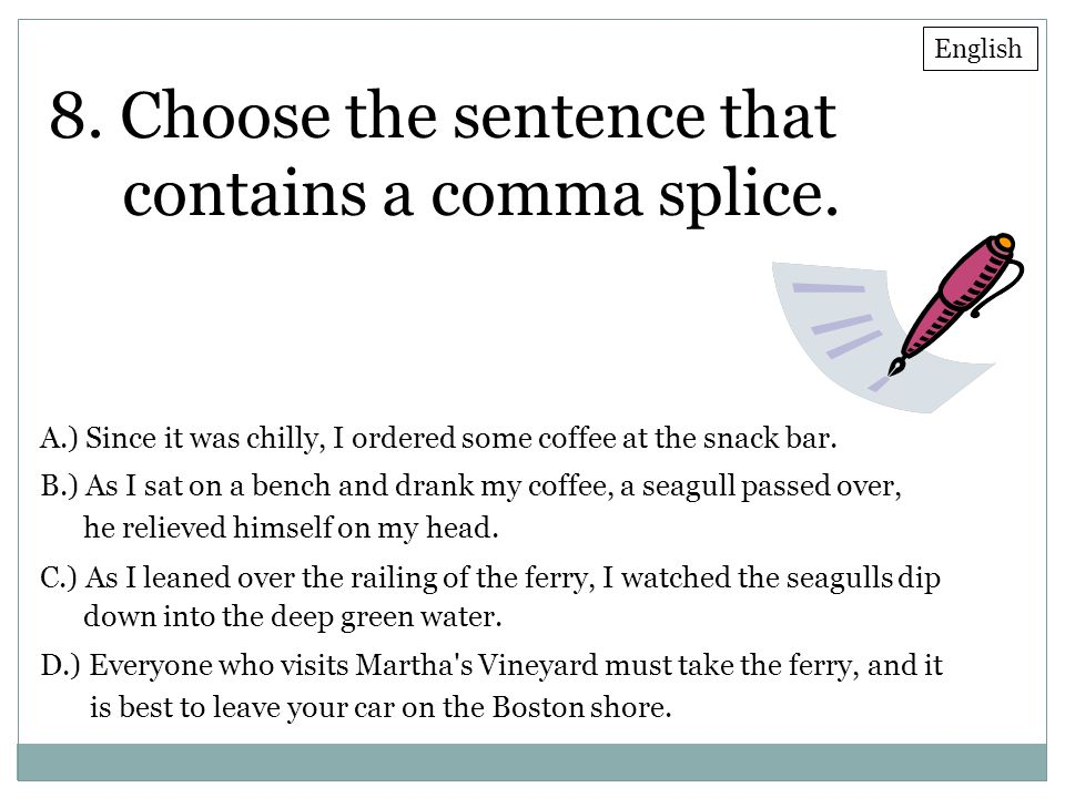 8. Choose the sentence that contains a comma splice. A.) Since it was chilly, I ordered some coffee at the snack bar. B.) As I sat on a bench and dran