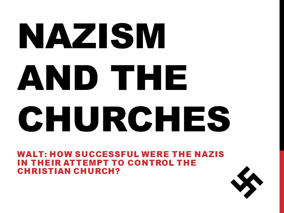 NAZISM AND THE CHURCHES WALT: HOW SUCCESSFUL WERE THE NAZIS IN THEIR ATTEMPT TO CONTROL THE CHRISTIAN CHURCH?