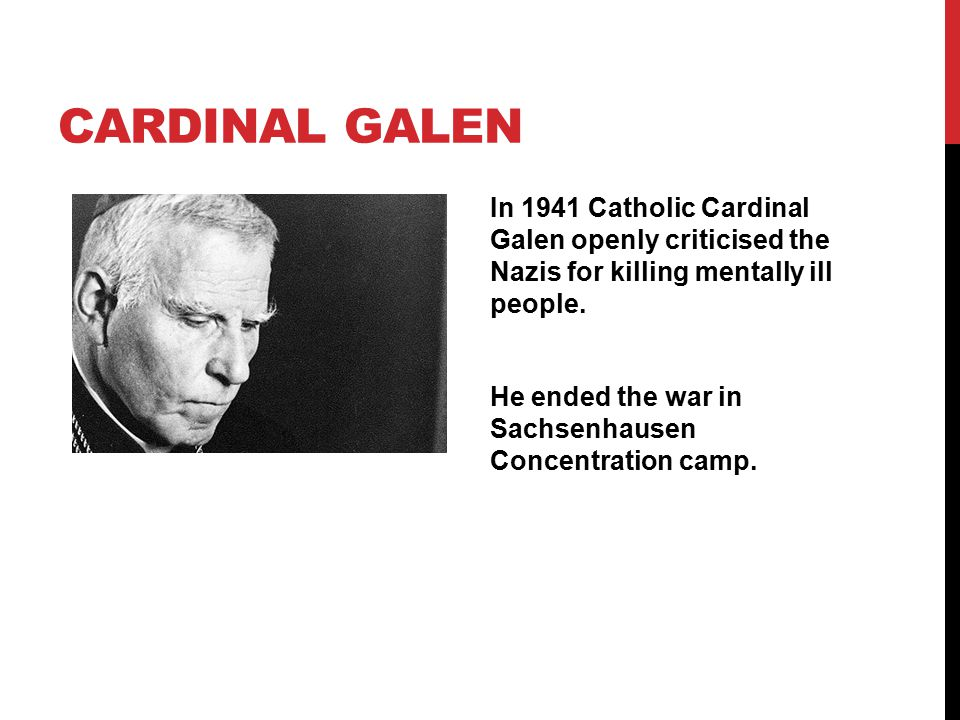 CARDINAL GALEN In 1941 Catholic Cardinal Galen openly criticised the Nazis for killing mentally ill people. He ended the war in Sachsenhausen Concentr