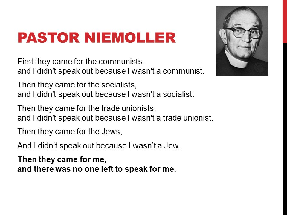 PASTOR NIEMOLLER First they came for the communists, and I didn't speak out because I wasn't a communist. Then they came for the socialists, and I did