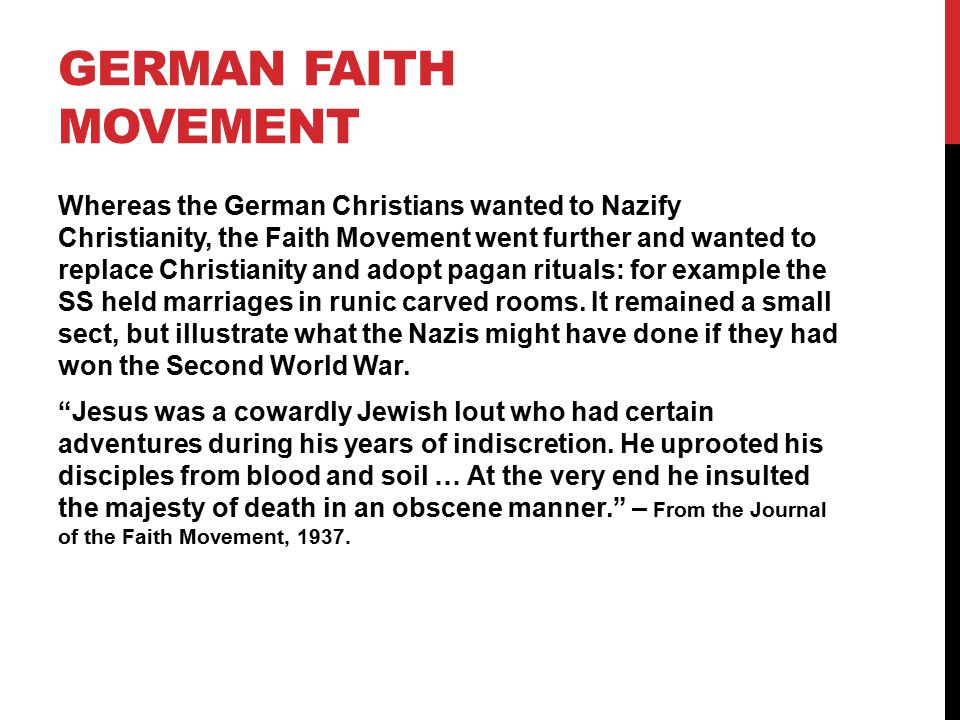 GERMAN FAITH MOVEMENT Whereas the German Christians wanted to Nazify Christianity, the Faith Movement went further and wanted to replace Christianity and adopt pagan rituals: for example the SS held marriages in runic carved rooms.