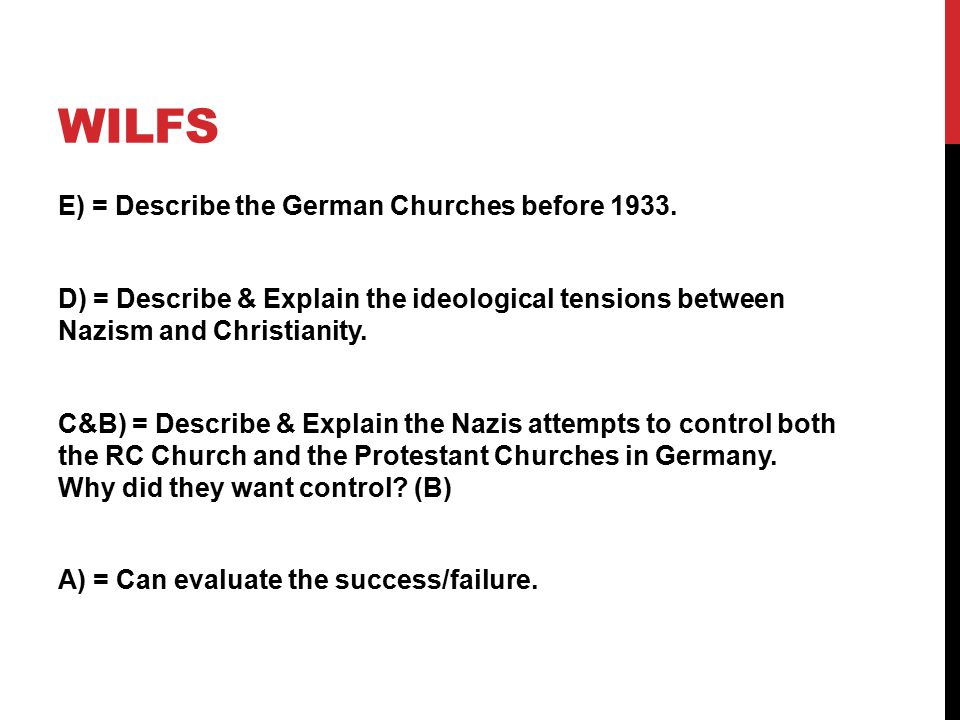 WILFS E) = Describe the German Churches before 1933. D) = Describe & Explain the ideological tensions between Nazism and Christianity. C&B) = Describe