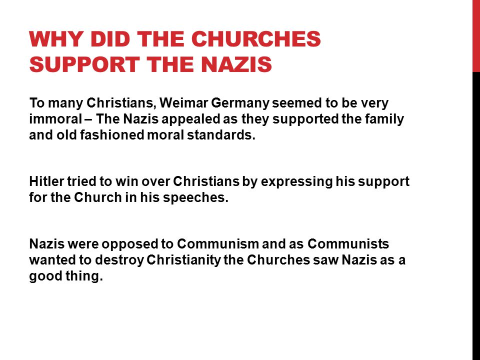 WHY DID THE CHURCHES SUPPORT THE NAZIS To many Christians, Weimar Germany seemed to be very immoral – The Nazis appealed as they supported the family