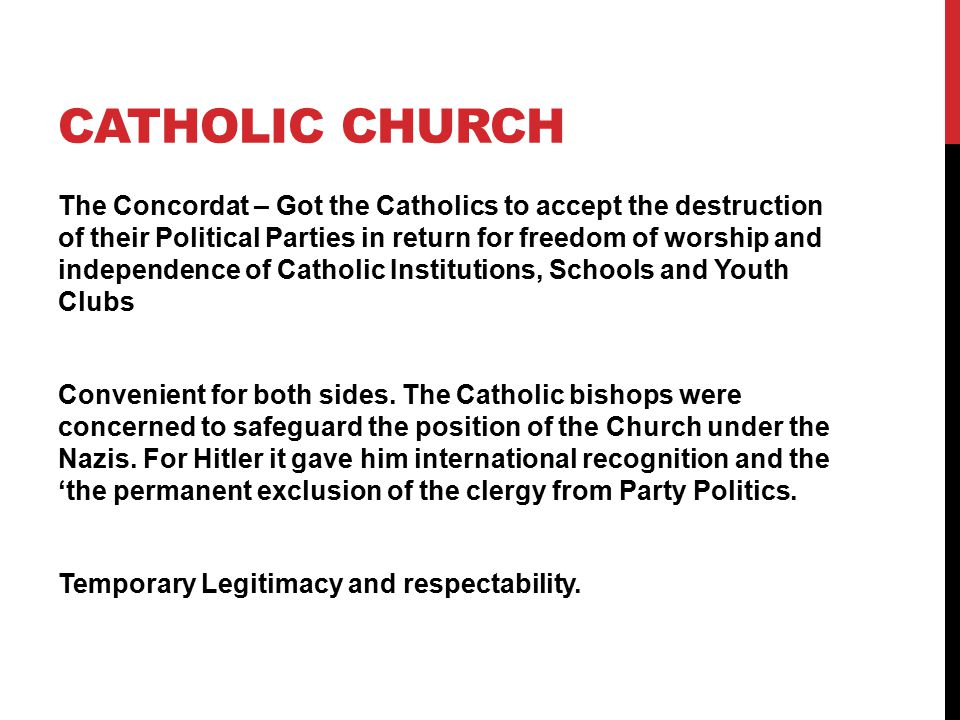 CATHOLIC CHURCH The Concordat – Got the Catholics to accept the destruction of their Political Parties in return for freedom of worship and independence of Catholic Institutions, Schools and Youth Clubs Convenient for both sides.