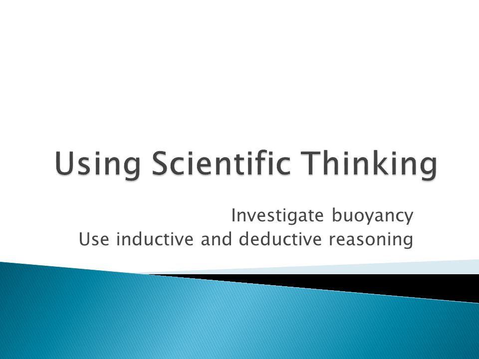 Investigate buoyancy Use inductive and deductive reasoning