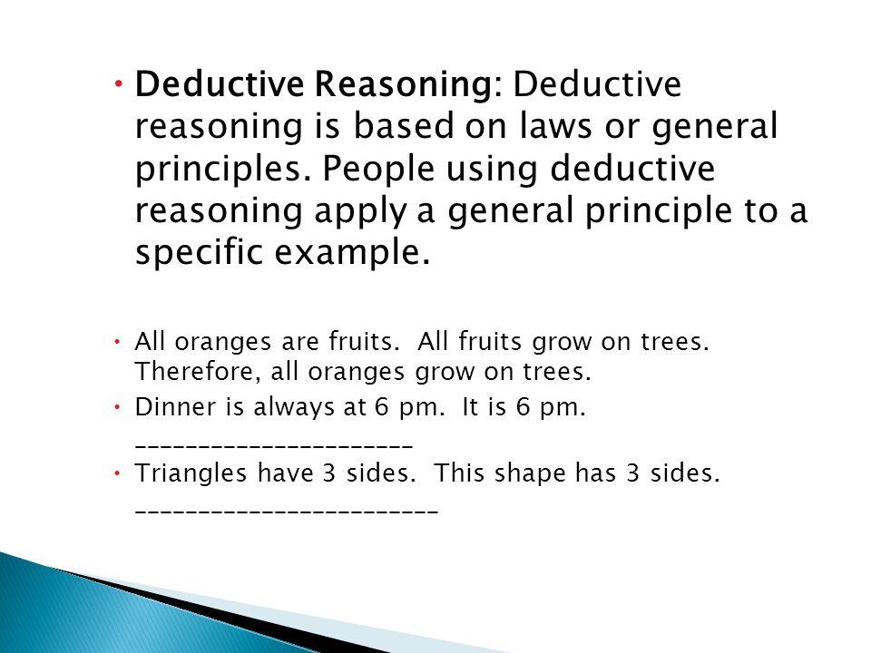  Deductive Reasoning: Deductive reasoning is based on laws or general principles.