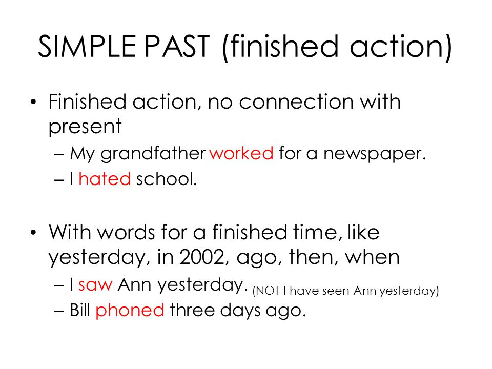 SIMPLE PAST (finished action) Finished action, no connection with present – My grandfather worked for a newspaper. – I hated school. With words for a