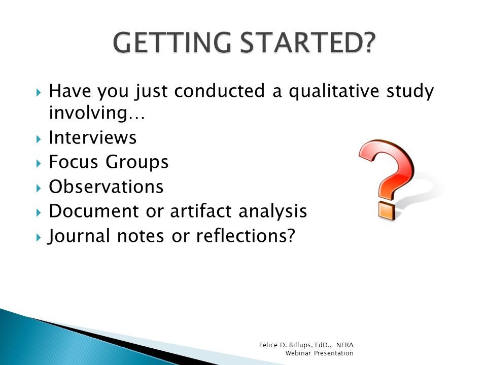  Have you just conducted a qualitative study involving…  Interviews  Focus Groups  Observations  Document or artifact analysis  Journal notes or