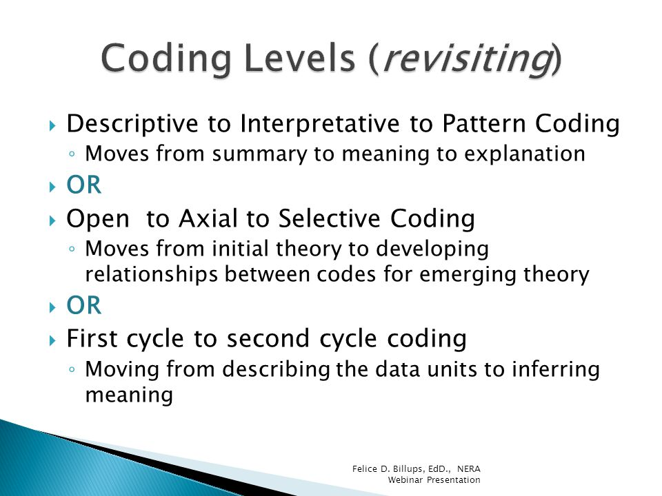  Descriptive to Interpretative to Pattern Coding ◦ Moves from summary to meaning to explanation  OR  Open to Axial to Selective Coding ◦ Moves from
