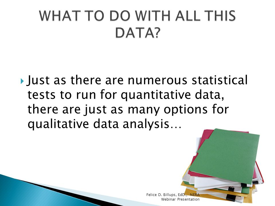  Interpretation or analysis of qualitative data simultaneously occurs  Researchers interpret the data as they read and re-read the data, categorize and code the data and inductively develop a thematic analysis  Themes become the story or the narrative Felice D.
