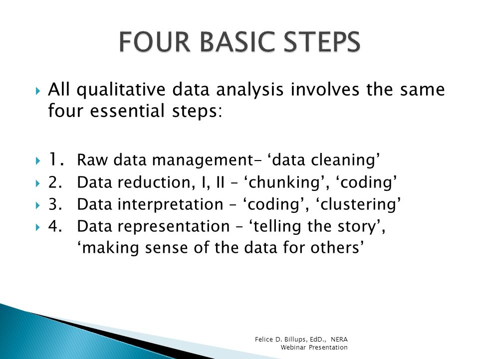  All qualitative data analysis involves the same four essential steps:  1. Raw data management- 'data cleaning'  2.Data reduction, I, II – 'chunkin
