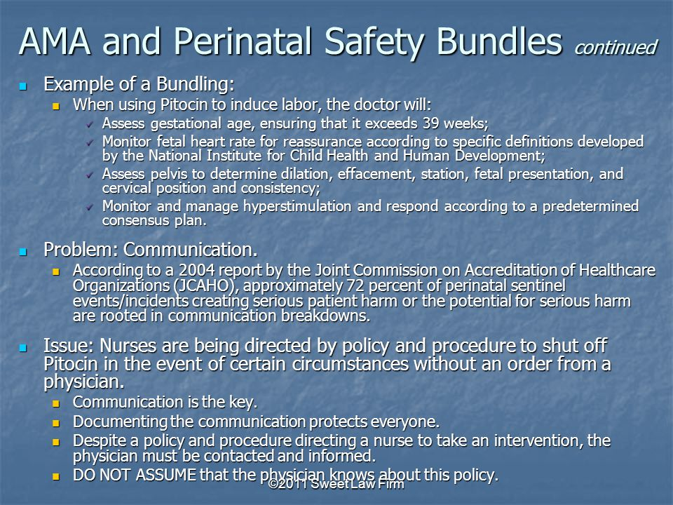 AMA and Perinatal Safety Bundles continued Example of a Bundling: Example of a Bundling: When using Pitocin to induce labor, the doctor will: When using Pitocin to induce labor, the doctor will: Assess gestational age, ensuring that it exceeds 39 weeks; Assess gestational age, ensuring that it exceeds 39 weeks; Monitor fetal heart rate for reassurance according to specific definitions developed by the National Institute for Child Health and Human Development; Monitor fetal heart rate for reassurance according to specific definitions developed by the National Institute for Child Health and Human Development; Assess pelvis to determine dilation, effacement, station, fetal presentation, and cervical position and consistency; Assess pelvis to determine dilation, effacement, station, fetal presentation, and cervical position and consistency; Monitor and manage hyperstimulation and respond according to a predetermined consensus plan.