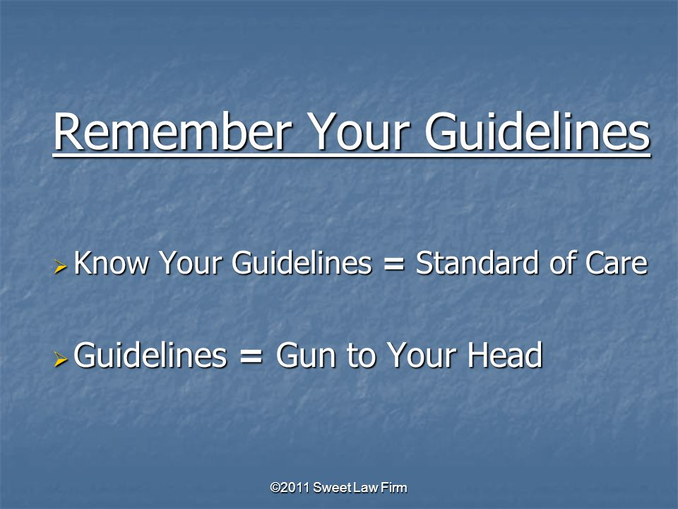 Remember Your Guidelines  Know Your Guidelines = Standard of Care  Guidelines = Gun to Your Head ©2011 Sweet Law Firm