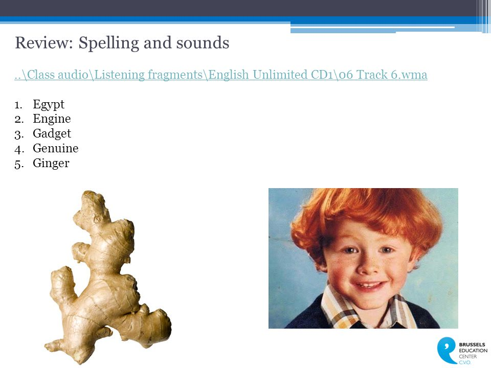 Review: Spelling and sounds..\Class audio\Listening fragments\English Unlimited CD1\06 Track 6.wma 1.Egypt 2.Engine 3.Gadget 4.Genuine 5.Ginger