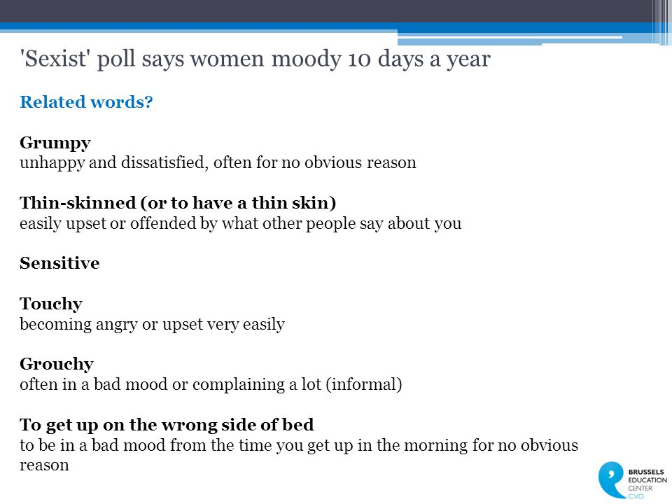 'Sexist' poll says women moody 10 days a year Related words? Grumpy unhappy and dissatisfied, often for no obvious reason Thin-skinned (or to have a t