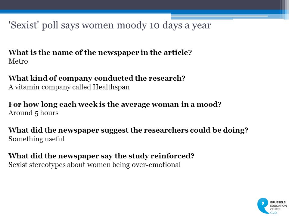 'Sexist' poll says women moody 10 days a year What is the name of the newspaper in the article? Metro What kind of company conducted the research? A v