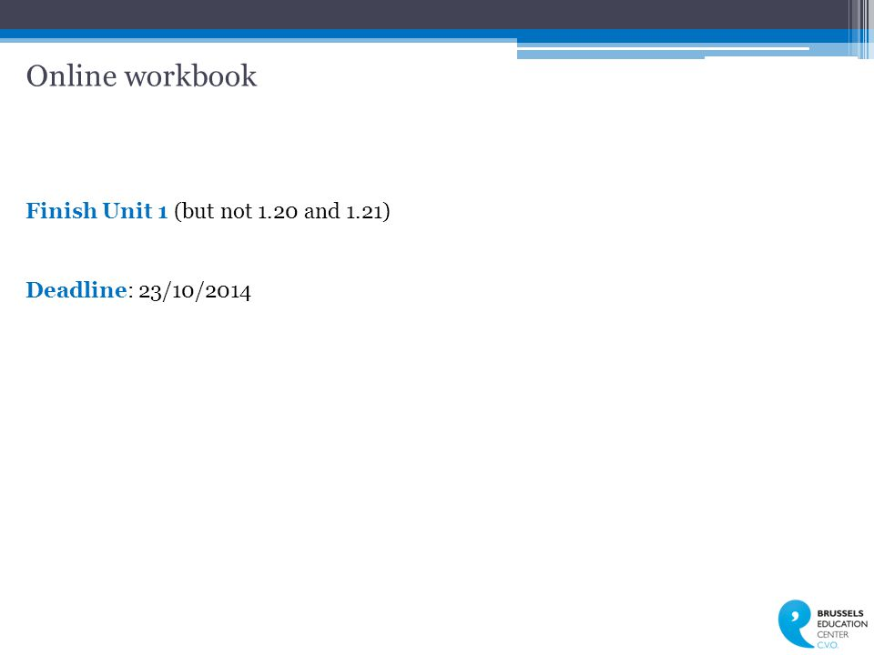 Online workbook Finish Unit 1 (but not 1.20 and 1.21) Deadline: 23/10/2014