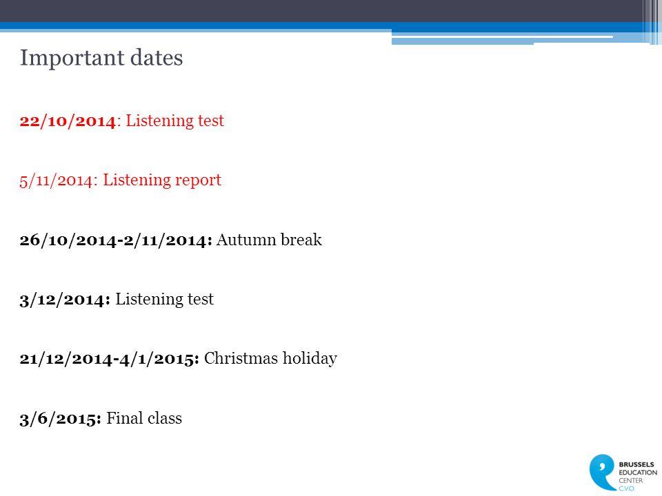 Important dates 22/10/2014: Listening test 5/11/2014: Listening report 26/10/2014-2/11/2014: Autumn break 3/12/2014: Listening test 21/12/2014-4/1/2015: Christmas holiday 3/6/2015: Final class