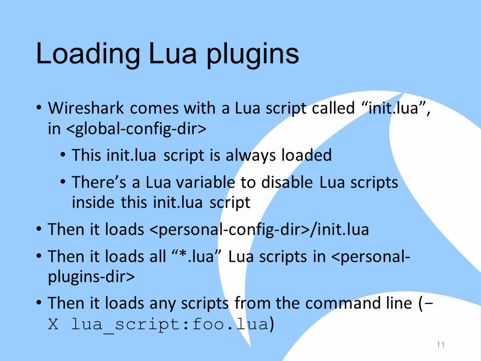 Loading Lua plugins Wireshark comes with a Lua script called init.lua , in This init.lua script is always loaded There's a Lua variable to disable Lua scripts inside this init.lua script Then it loads /init.lua Then it loads all *.lua Lua scripts in Then it loads any scripts from the command line ( - X lua_script:foo.lua ) 11