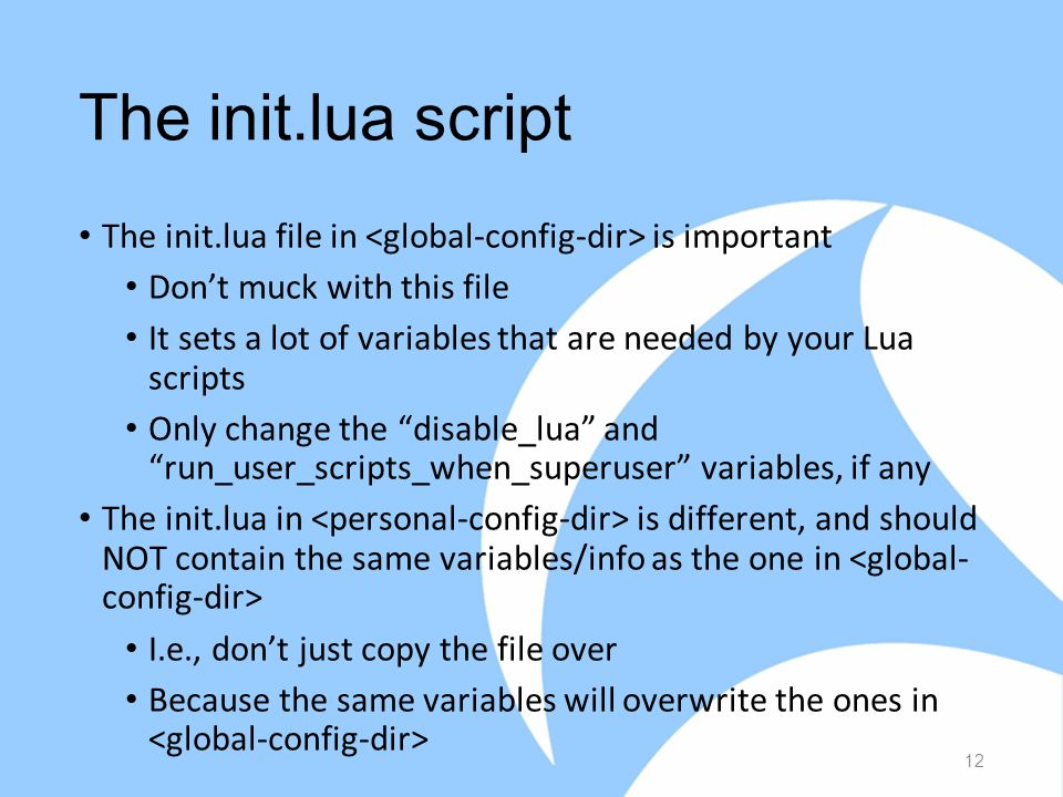The init.lua script The init.lua file in is important Don't muck with this file It sets a lot of variables that are needed by your Lua scripts Only change the disable_lua and run_user_scripts_when_superuser variables, if any The init.lua in is different, and should NOT contain the same variables/info as the one in I.e., don't just copy the file over Because the same variables will overwrite the ones in 12