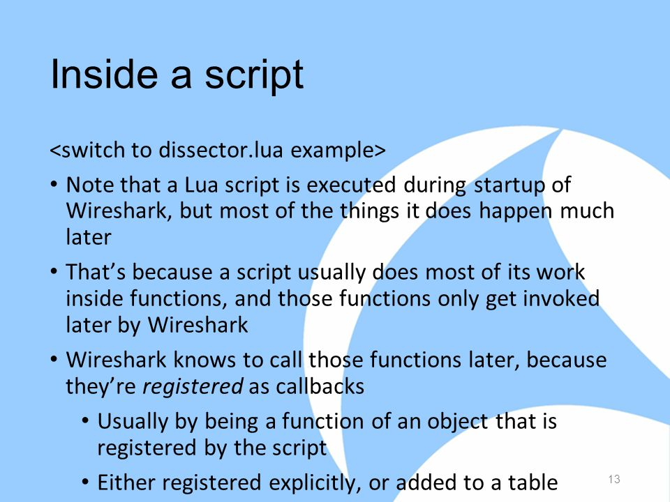 Inside a script Note that a Lua script is executed during startup of Wireshark, but most of the things it does happen much later That's because a script usually does most of its work inside functions, and those functions only get invoked later by Wireshark Wireshark knows to call those functions later, because they're registered as callbacks Usually by being a function of an object that is registered by the script Either registered explicitly, or added to a table 13