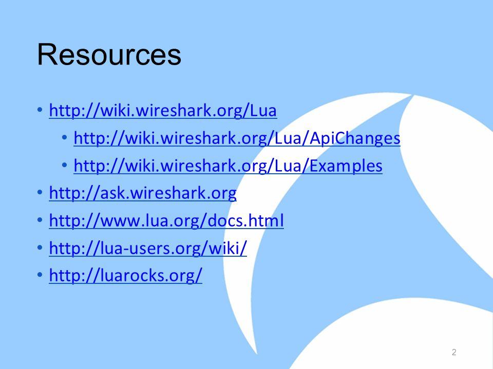 Resources http://wiki.wireshark.org/Lua http://wiki.wireshark.org/Lua/ApiChanges http://wiki.wireshark.org/Lua/Examples http://ask.wireshark.org http://www.lua.org/docs.html http://lua-users.org/wiki/ http://luarocks.org/ 2