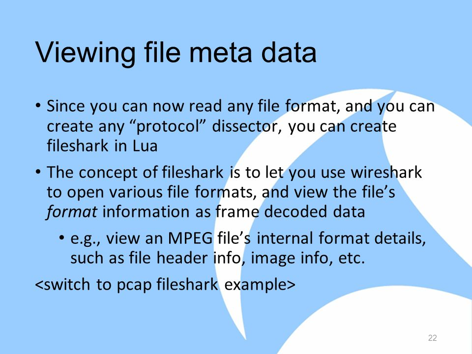 Viewing file meta data Since you can now read any file format, and you can create any protocol dissector, you can create fileshark in Lua The concept of fileshark is to let you use wireshark to open various file formats, and view the file's format information as frame decoded data e.g., view an MPEG file's internal format details, such as file header info, image info, etc.